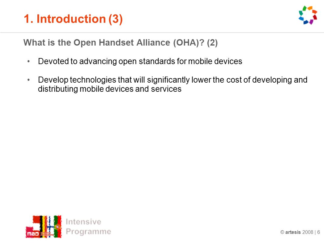 © artesis 2008 | 6 1. Introduction (3) What is the Open Handset Alliance (OHA)? (2) Devoted to advancing open standards for mobile devices Develop tec