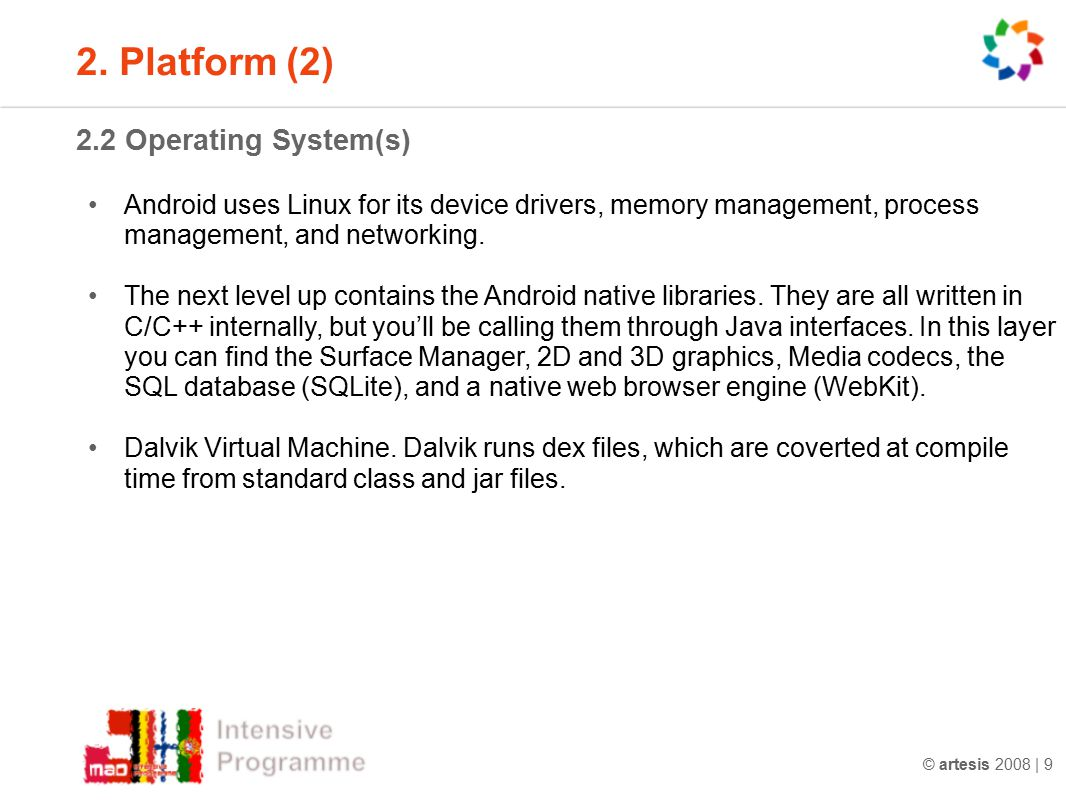 © artesis 2008 | 9 2.2 Operating System(s) Android uses Linux for its device drivers, memory management, process management, and networking. The next
