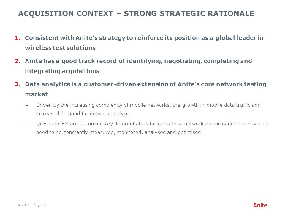 ●Selective product and IP acquisitions supplementing future organic growth in both Handset and Network Testing ●Strict financial criteria ●Closely related existing and adjacent growth markets ●Leverage customer relationships, sales channels and technology ●Likely to be smaller than Propsim ●Pipeline of opportunities; timing difficult to predict ●Track record identifying, negotiating, completing and integrating acquisitions ACQUISITION APPROACH REINFORCING ANITE'S POSITION AS A GLOBAL LEADER IN WIRELESS TEST SOLUTIONS © 2014 Page 18