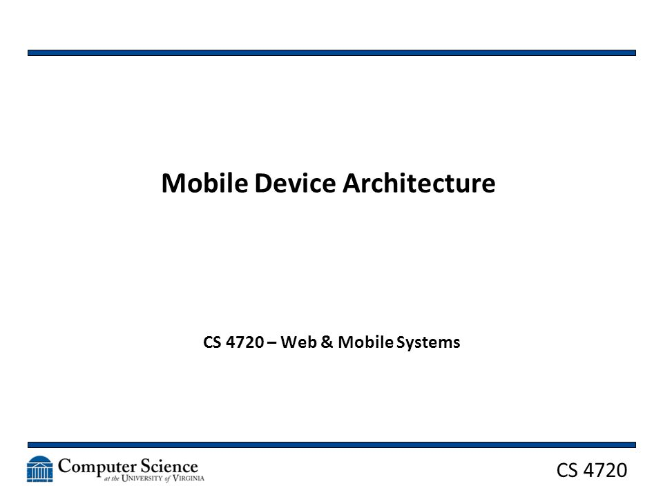 CS 4720 Mobile Device Architecture CS 4720 – Web & Mobile Systems