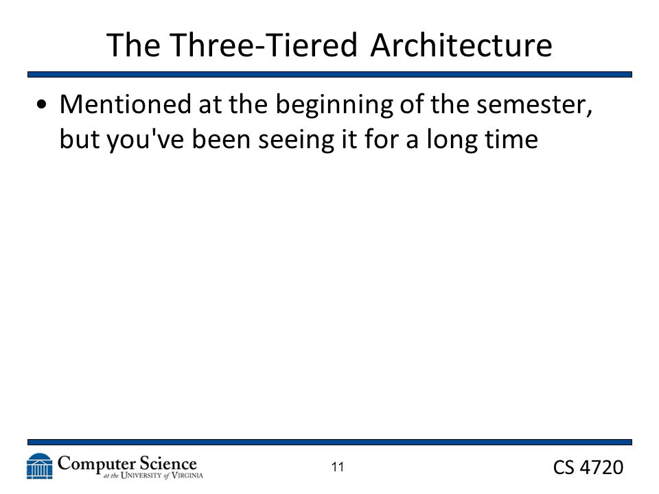 CS 4720 The Three-Tiered Architecture Mentioned at the beginning of the semester, but you ve been seeing it for a long time 11