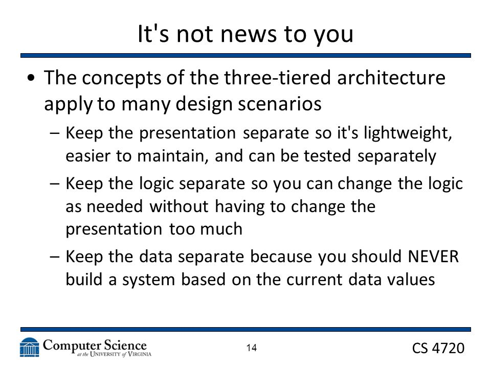 CS 4720 It s not news to you The concepts of the three-tiered architecture apply to many design scenarios –Keep the presentation separate so it s lightweight, easier to maintain, and can be tested separately –Keep the logic separate so you can change the logic as needed without having to change the presentation too much –Keep the data separate because you should NEVER build a system based on the current data values 14