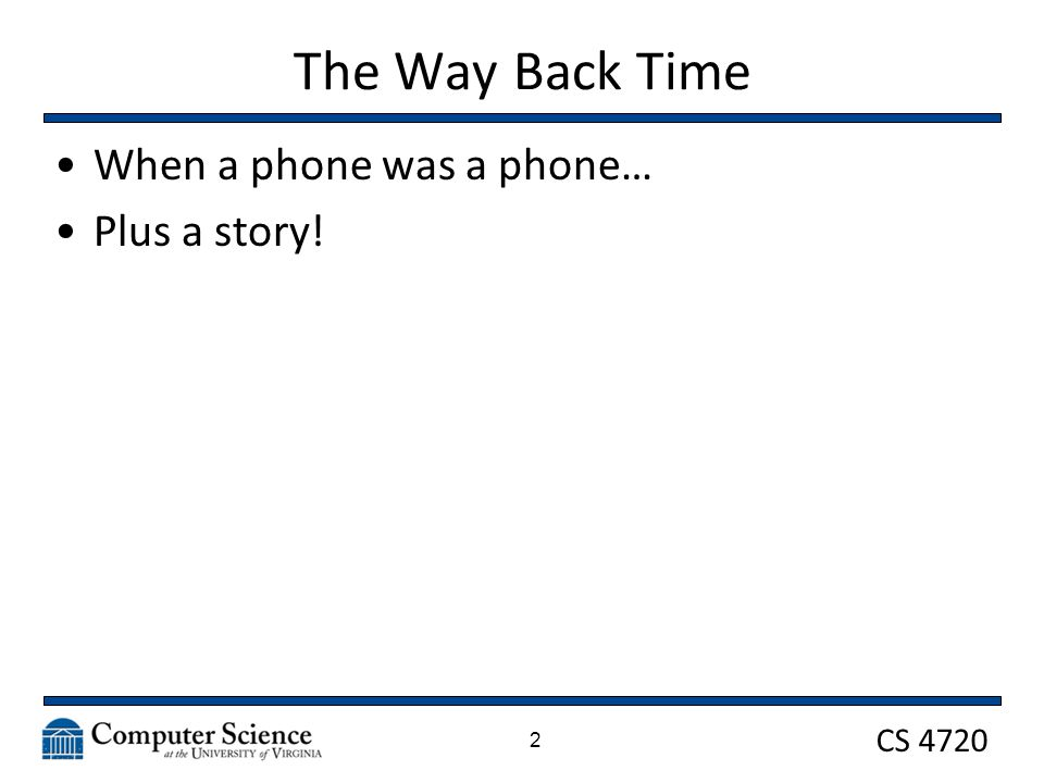 CS 4720 The Way Back Time When a phone was a phone… Plus a story! 2
