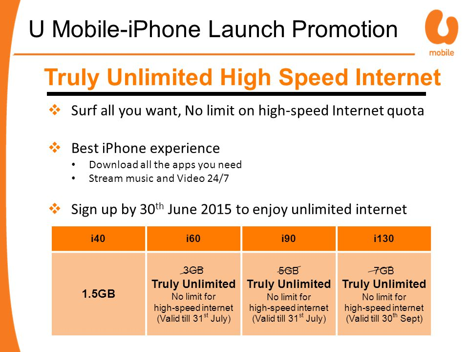 Truly Unlimited High Speed Internet  Surf all you want, No limit on high-speed Internet quota  Best iPhone experience Download all the apps you need Stream music and Video 24/7  Sign up by 30 th June 2015 to enjoy unlimited internet i40i60i90i130 1.5GB 3GB Truly Unlimited No limit for high-speed internet (Valid till 31 st July) 5GB Truly Unlimited No limit for high-speed internet (Valid till 31 st July) 7GB Truly Unlimited No limit for high-speed internet (Valid till 30 th Sept) U Mobile-iPhone Launch Promotion