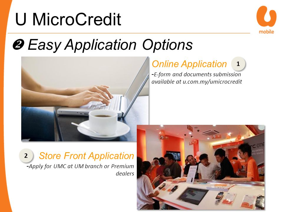 Easy Application Options Online Application - E-form and documents submission available at u.com.my/umicrocredit 2 2 Store Front Application - Apply for UMC at UM branch or Premium dealers 1 1 U MicroCredit
