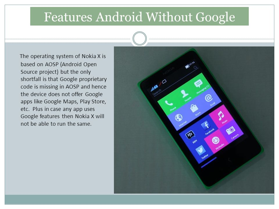 Features Android Without Google The operating system of Nokia X is based on AOSP (Android Open Source project) but the only shortfall is that Google proprietary code is missing in AOSP and hence the device does not offer Google apps like Google Maps, Play Store, etc.