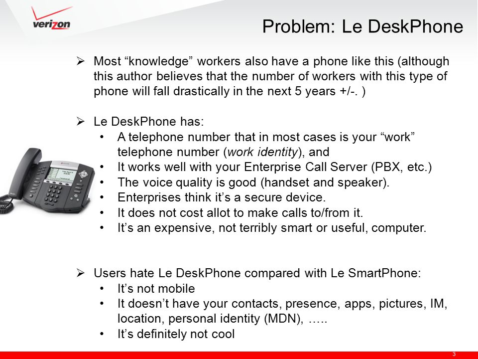 3 Problem: Le DeskPhone  Most knowledge workers also have a phone like this (although this author believes that the number of workers with this type of phone will fall drastically in the next 5 years +/-.