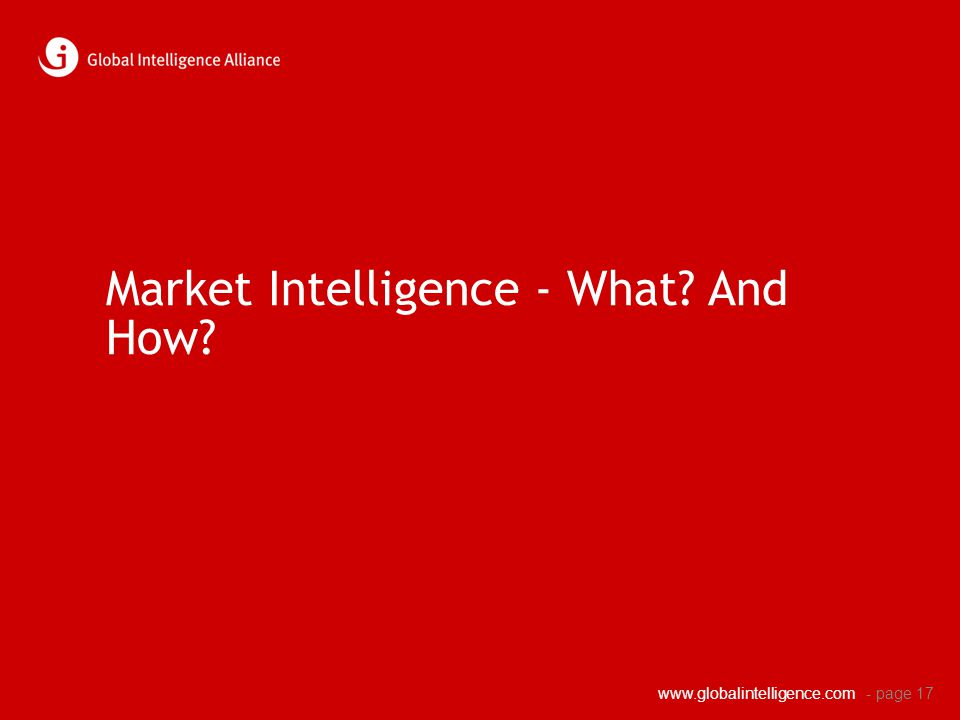 www.globalintelligence.com Market Intelligence - What? And How? - page 17