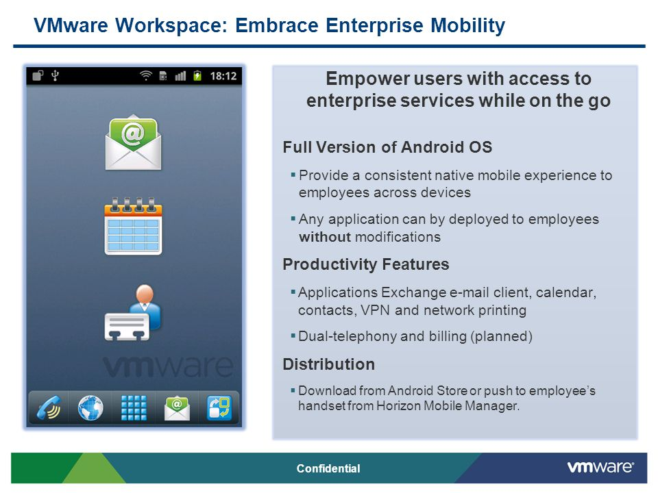 VMware Workspace: Embrace Enterprise Mobility Empower users with access to enterprise services while on the go Full Version of Android OS  Provide a consistent native mobile experience to employees across devices  Any application can by deployed to employees without modifications Productivity Features  Applications Exchange e-mail client, calendar, contacts, VPN and network printing  Dual-telephony and billing (planned) Distribution  Download from Android Store or push to employee's handset from Horizon Mobile Manager.