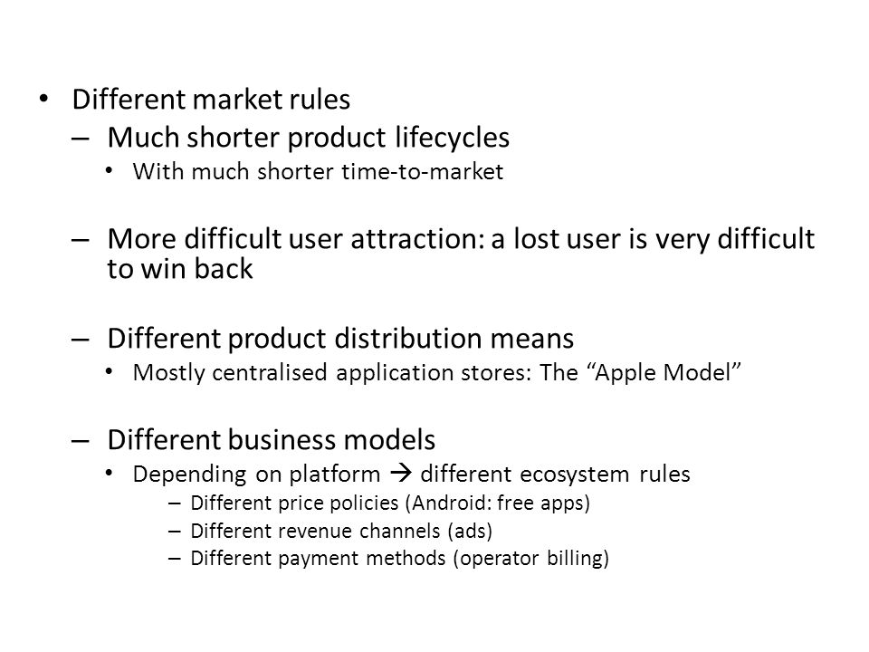 Characteristics Different market rules – Much shorter product lifecycles With much shorter time-to-market – More difficult user attraction: a lost user is very difficult to win back – Different product distribution means Mostly centralised application stores: The Apple Model – Different business models Depending on platform  different ecosystem rules – Different price policies (Android: free apps) – Different revenue channels (ads) – Different payment methods (operator billing)