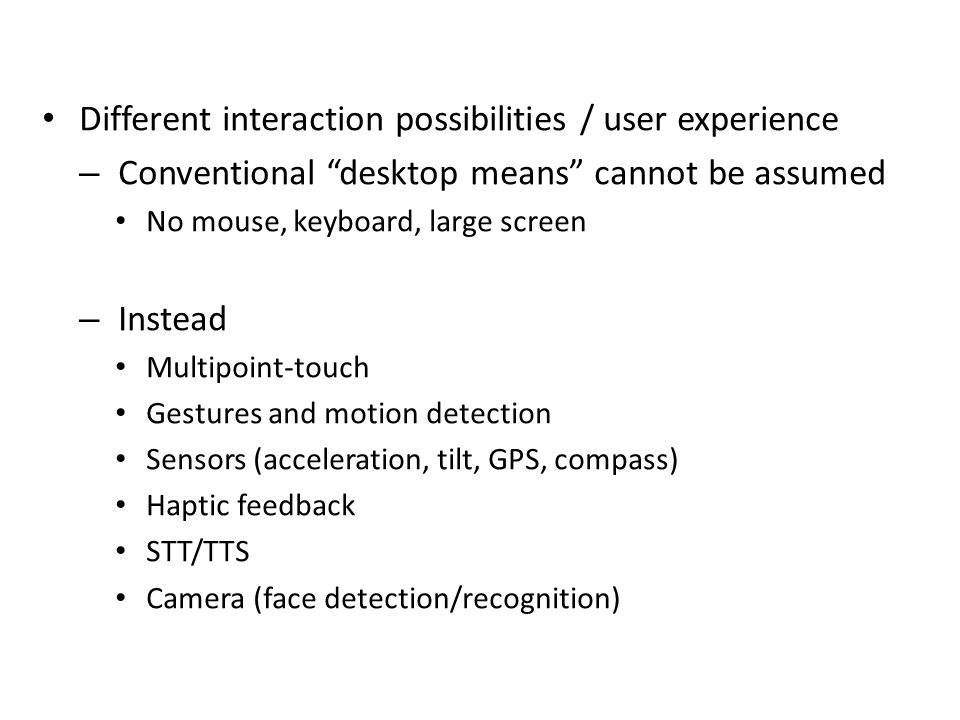 Characteristics Different interaction possibilities / user experience – Conventional desktop means cannot be assumed No mouse, keyboard, large screen – Instead Multipoint-touch Gestures and motion detection Sensors (acceleration, tilt, GPS, compass) Haptic feedback STT/TTS Camera (face detection/recognition)