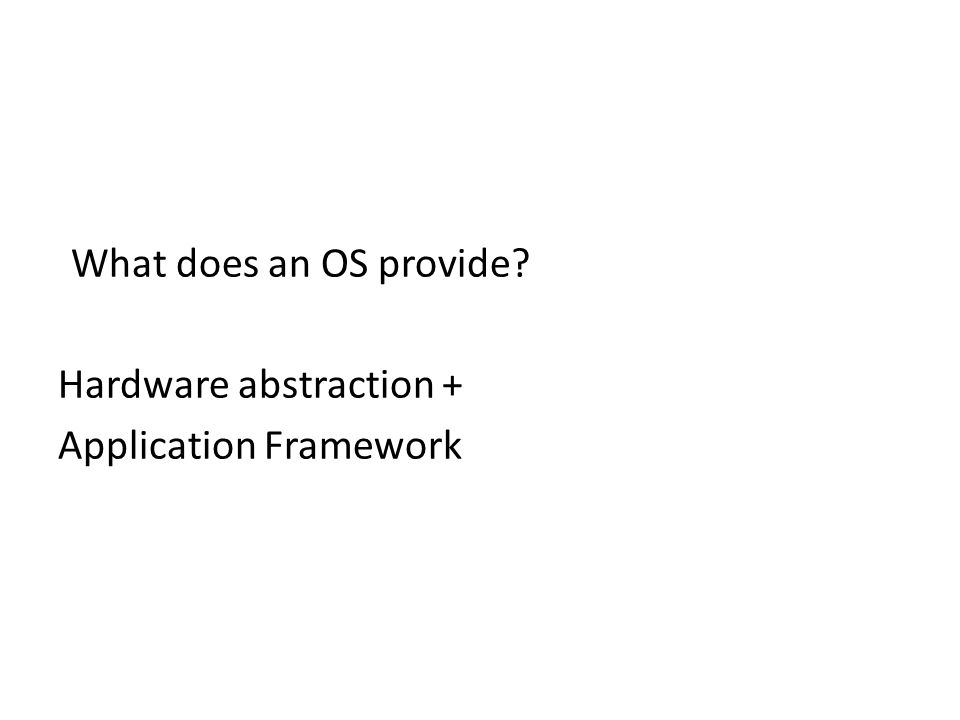 What does an OS provide Hardware abstraction + Application Framework