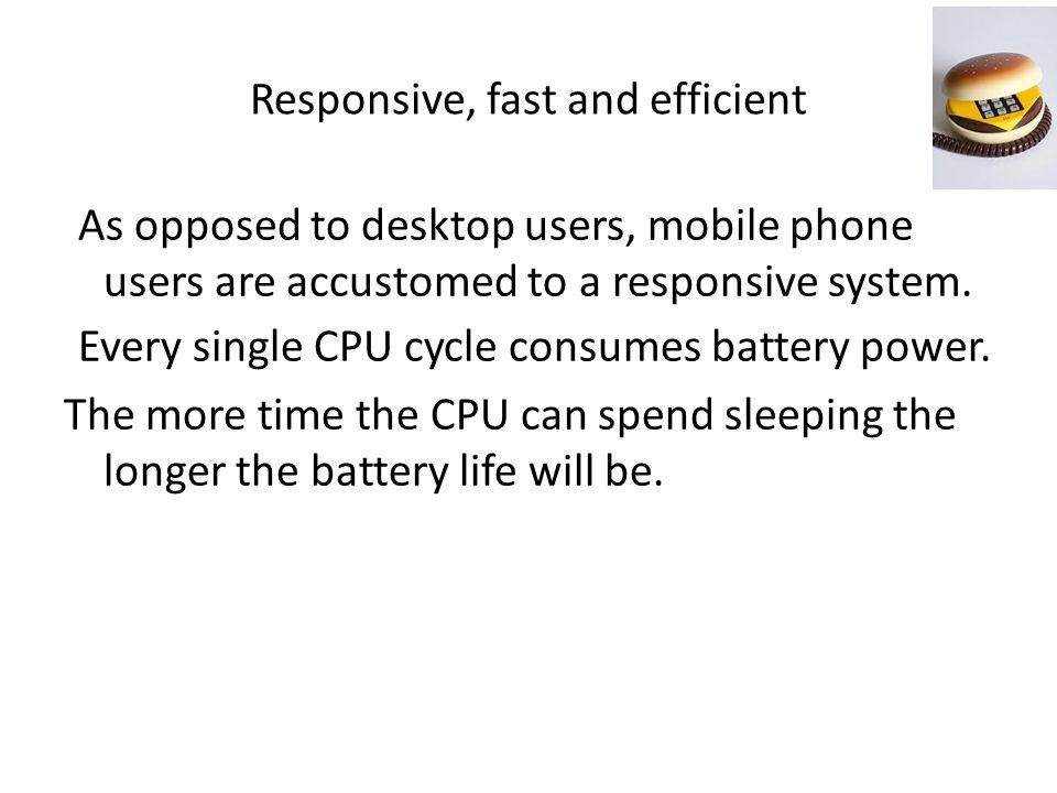 Responsive, fast and efficient As opposed to desktop users, mobile phone users are accustomed to a responsive system.
