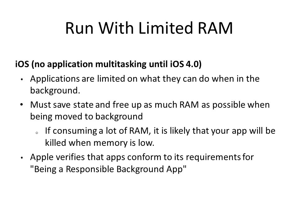 Run With Limited RAM iOS (no application multitasking until iOS 4.0) Applications are limited on what they can do when in the background.