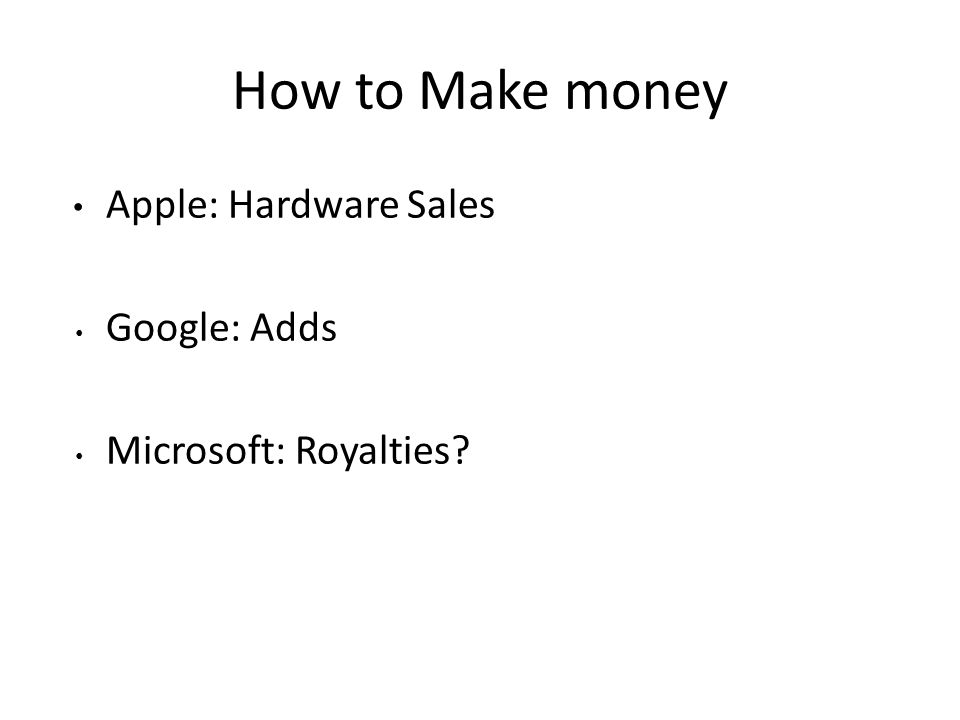 How to Make money Apple: Hardware Sales Google: Adds Microsoft: Royalties