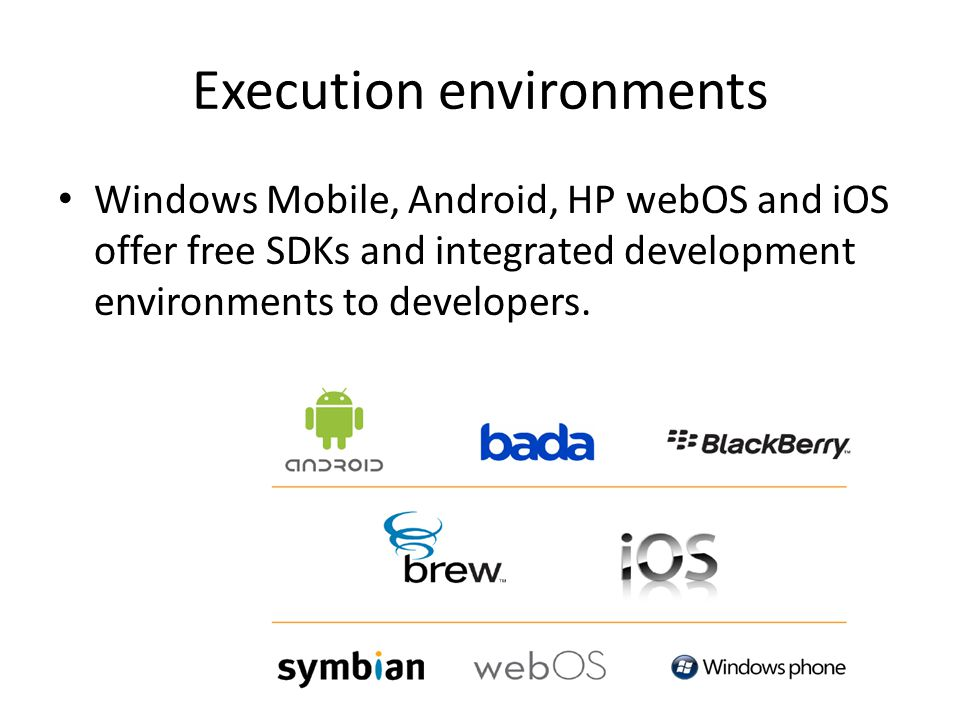 Execution environments Windows Mobile, Android, HP webOS and iOS offer free SDKs and integrated development environments to developers.