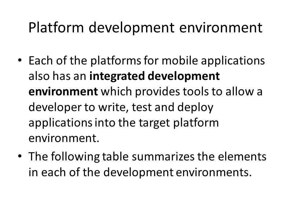 Platform development environment Each of the platforms for mobile applications also has an integrated development environment which provides tools to allow a developer to write, test and deploy applications into the target platform environment.