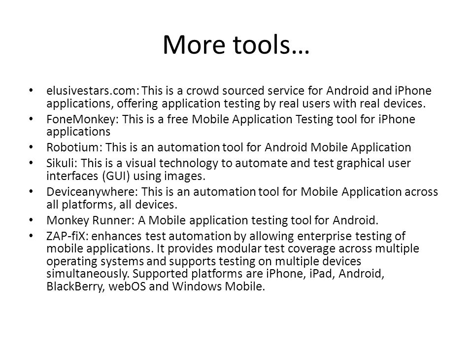 More tools… elusivestars.com: This is a crowd sourced service for Android and iPhone applications, offering application testing by real users with real devices.
