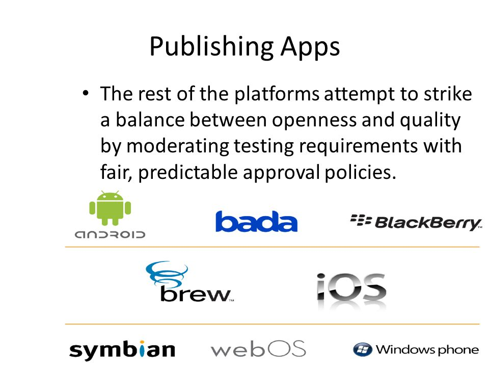 Publishing Apps The rest of the platforms attempt to strike a balance between openness and quality by moderating testing requirements with fair, predictable approval policies.