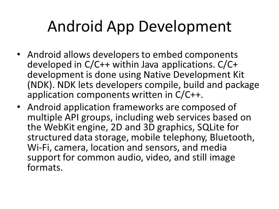 Android App Development Android allows developers to embed components developed in C/C++ within Java applications.