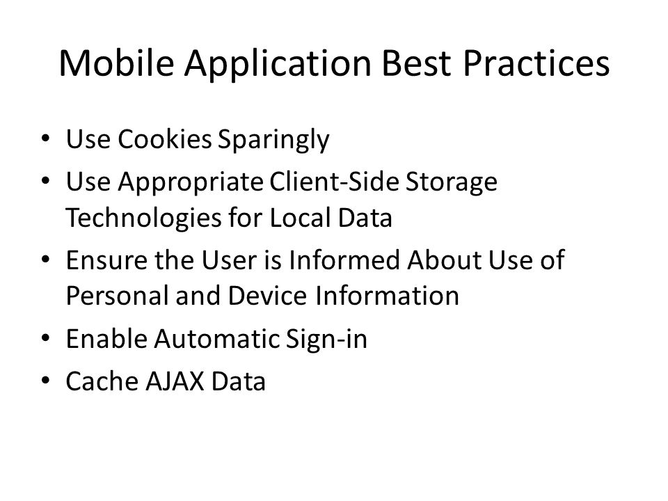 Mobile Application Best Practices Use Cookies Sparingly Use Appropriate Client-Side Storage Technologies for Local Data Ensure the User is Informed About Use of Personal and Device Information Enable Automatic Sign-in Cache AJAX Data