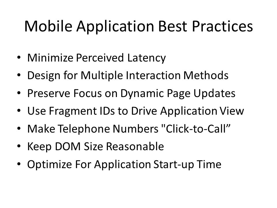 Mobile Application Best Practices Minimize Perceived Latency Design for Multiple Interaction Methods Preserve Focus on Dynamic Page Updates Use Fragment IDs to Drive Application View Make Telephone Numbers Click-to-Call Keep DOM Size Reasonable Optimize For Application Start-up Time