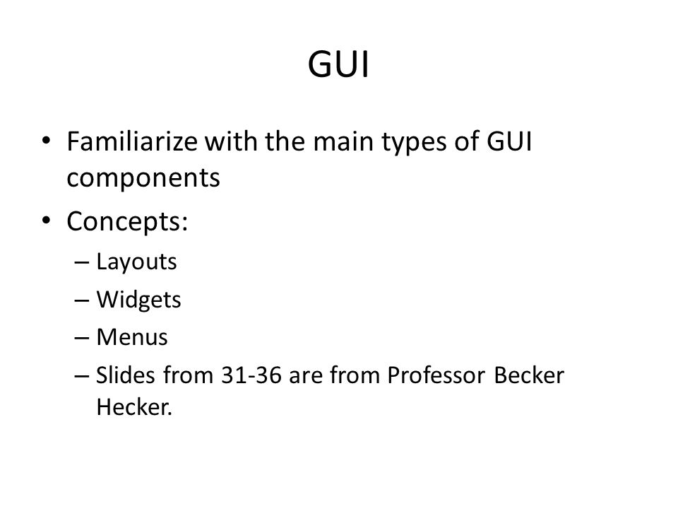 GUI Familiarize with the main types of GUI components Concepts: – Layouts – Widgets – Menus – Slides from 31-36 are from Professor Becker Hecker.