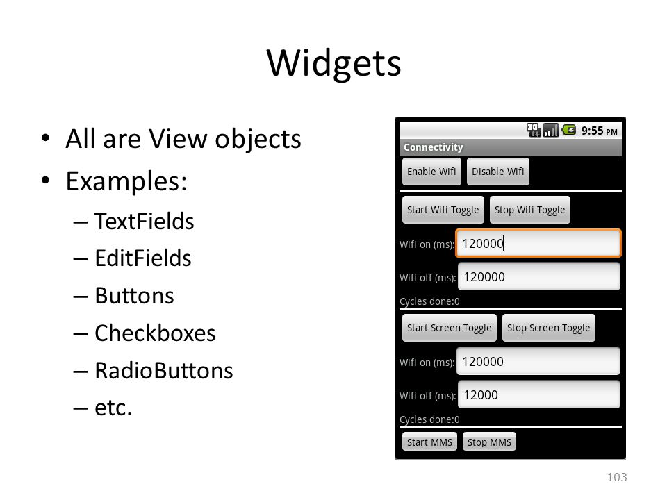 103 Widgets All are View objects Examples: – TextFields – EditFields – Buttons – Checkboxes – RadioButtons – etc.