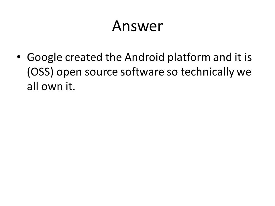 Answer Google created the Android platform and it is (OSS) open source software so technically we all own it.