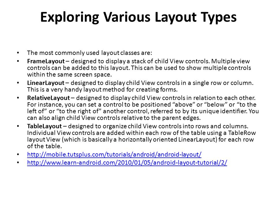 Exploring Various Layout Types The most commonly used layout classes are: FrameLayout – designed to display a stack of child View controls.