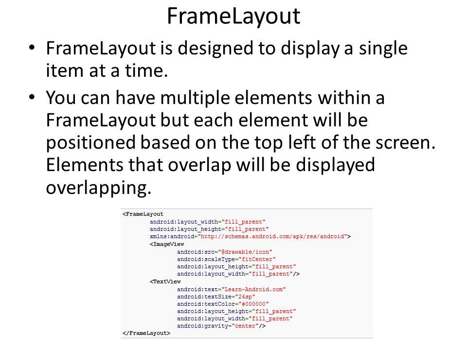 FrameLayout FrameLayout is designed to display a single item at a time.