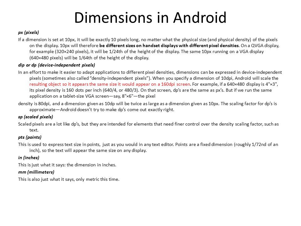 Dimensions in Android px (pixels) If a dimension is set at 10px, it will be exactly 10 pixels long, no matter what the physical size (and physical density) of the pixels on the display.