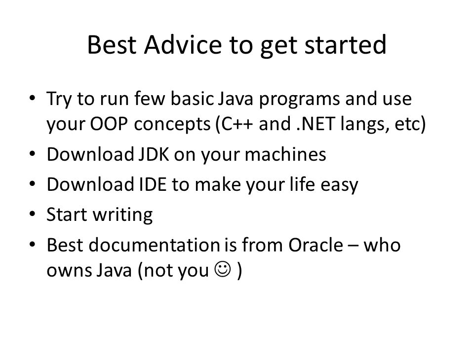 Best Advice to get started Try to run few basic Java programs and use your OOP concepts (C++ and.NET langs, etc) Download JDK on your machines Download IDE to make your life easy Start writing Best documentation is from Oracle – who owns Java (not you )