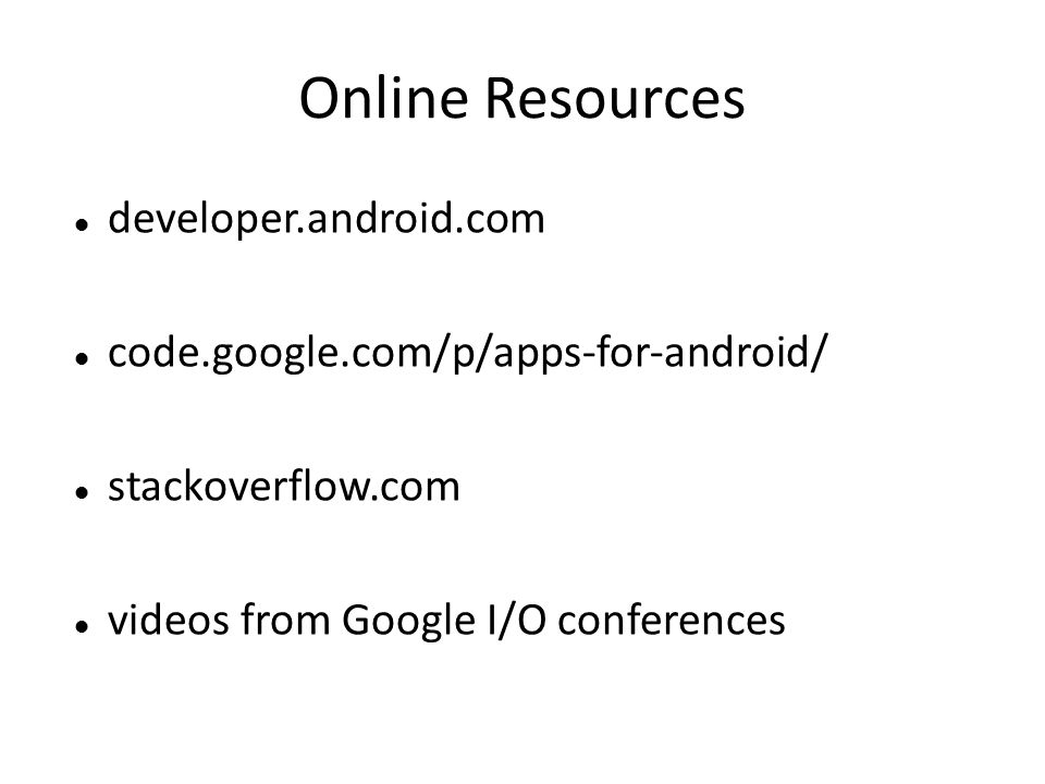 Online Resources developer.android.com code.google.com/p/apps-for-android/ stackoverflow.com videos from Google I/O conferences