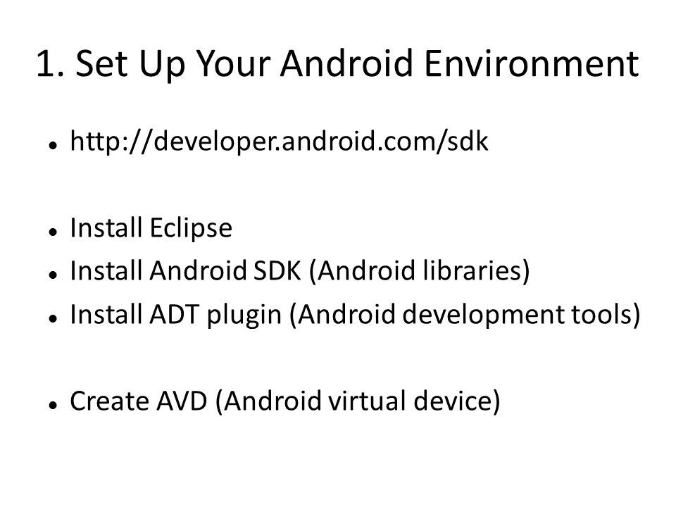 1. Set Up Your Android Environment http://developer.android.com/sdk Install Eclipse Install Android SDK (Android libraries) Install ADT plugin (Androi