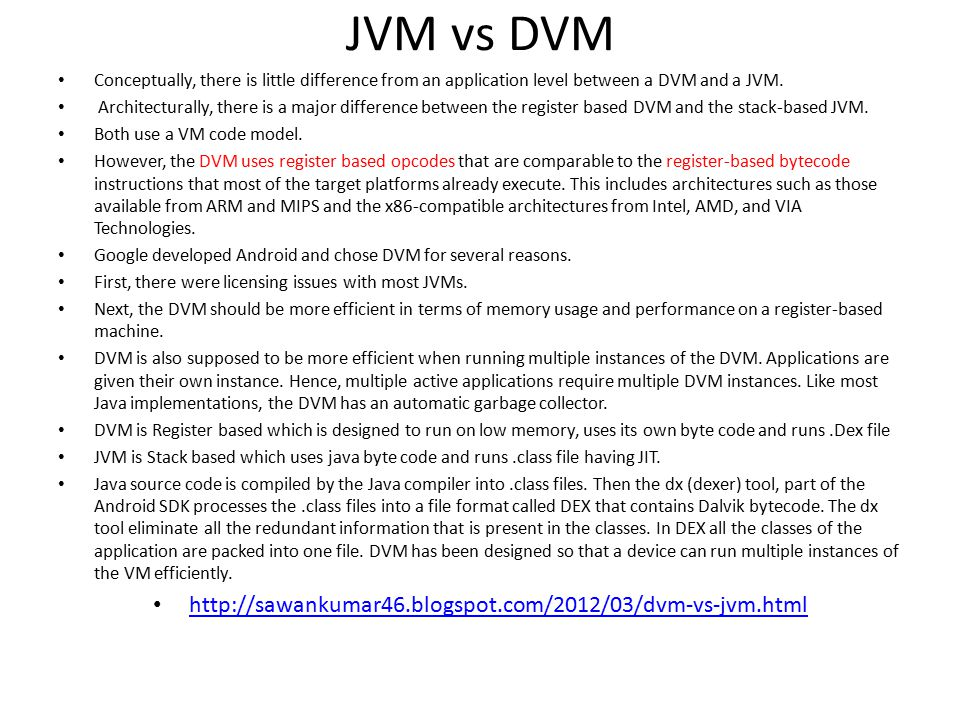 JVM vs DVM Conceptually, there is little difference from an application level between a DVM and a JVM.