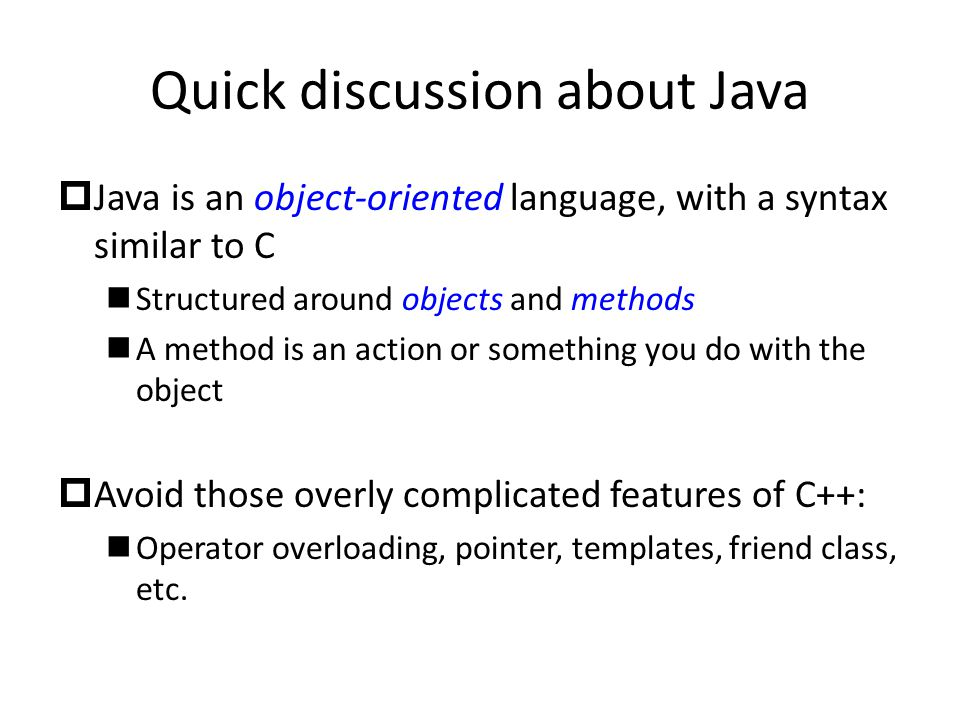 Quick discussion about Java  Java is an object-oriented language, with a syntax similar to C Structured around objects and methods A method is an action or something you do with the object  Avoid those overly complicated features of C++: Operator overloading, pointer, templates, friend class, etc.