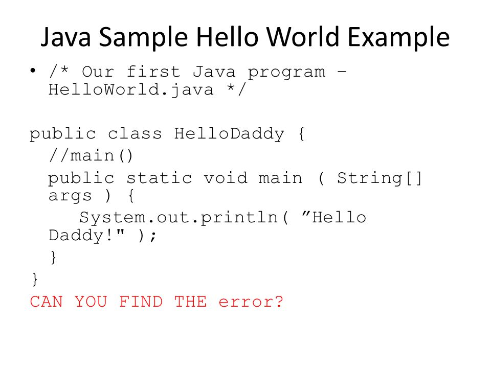 Java Sample Hello World Example /* Our first Java program – HelloWorld.java */ public class HelloDaddy { //main() public static void main ( String[] args ) { System.out.println( Hello Daddy! ); } CAN YOU FIND THE error?
