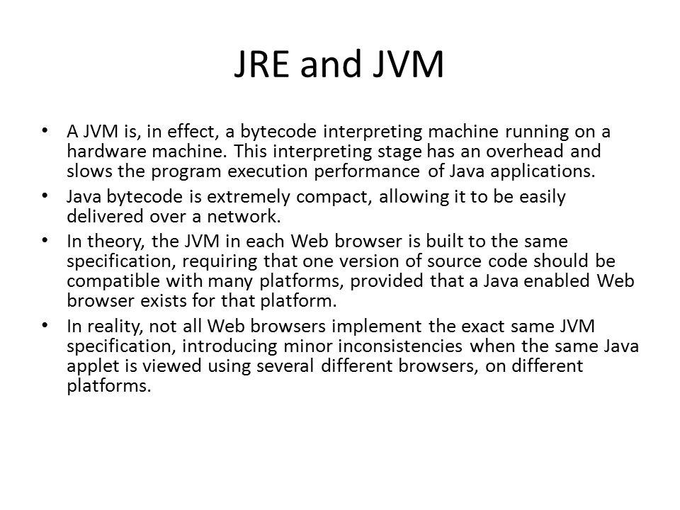 JRE and JVM A JVM is, in effect, a bytecode interpreting machine running on a hardware machine.