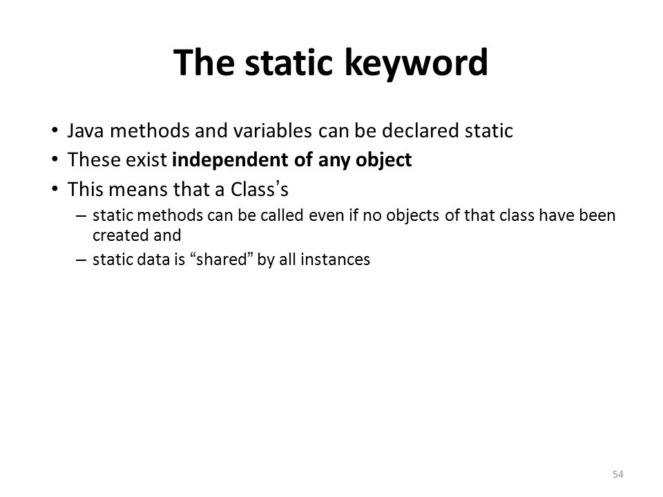 The static keyword Java methods and variables can be declared static These exist independent of any object This means that a Class ' s – static methods can be called even if no objects of that class have been created and – static data is shared by all instances 54