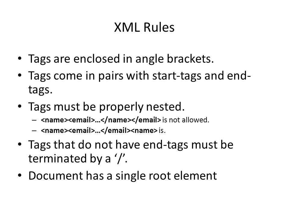 XML Rules Tags are enclosed in angle brackets. Tags come in pairs with start-tags and end- tags.