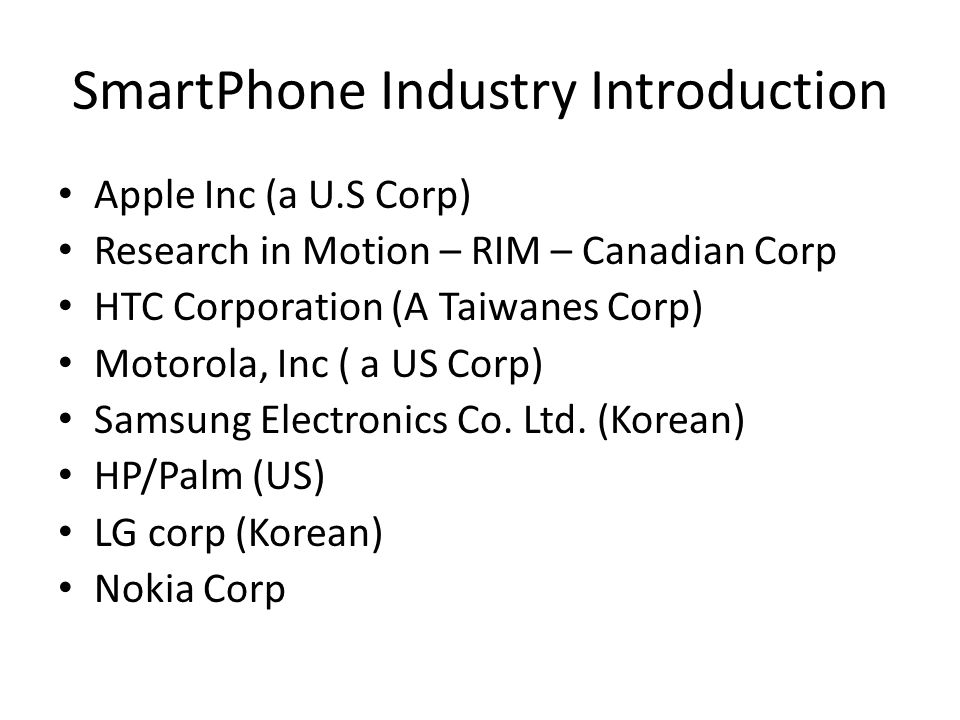 SmartPhone Industry Introduction Apple Inc (a U.S Corp) Research in Motion – RIM – Canadian Corp HTC Corporation (A Taiwanes Corp) Motorola, Inc ( a US Corp) Samsung Electronics Co.