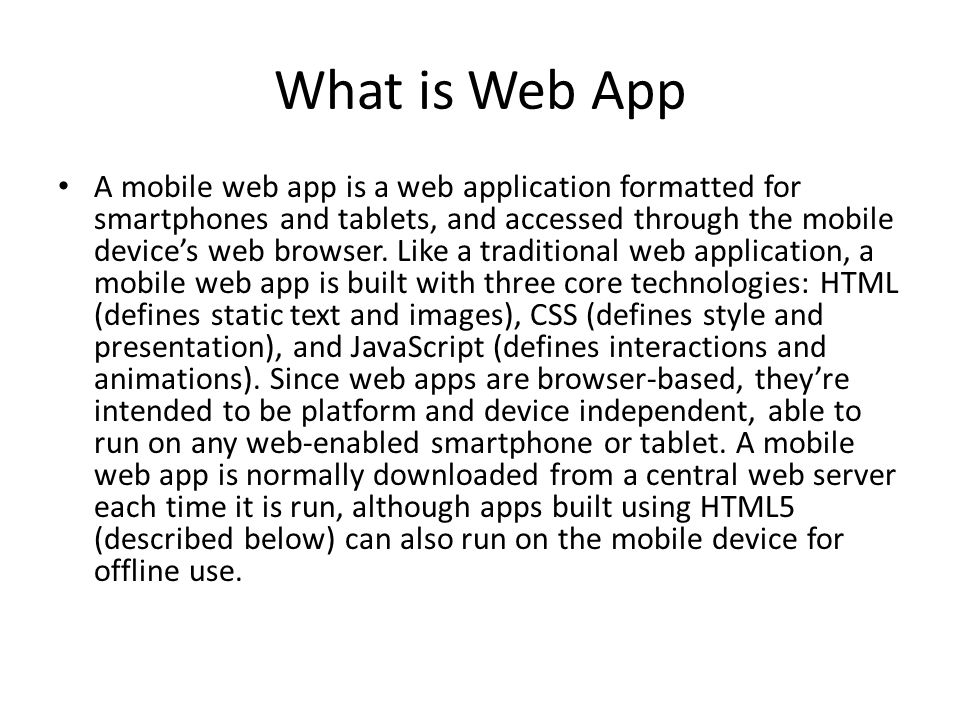 What is Web App A mobile web app is a web application formatted for smartphones and tablets, and accessed through the mobile device's web browser.