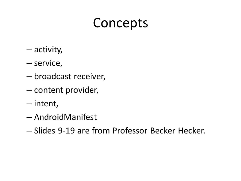 Concepts – activity, – service, – broadcast receiver, – content provider, – intent, – AndroidManifest – Slides 9-19 are from Professor Becker Hecker.