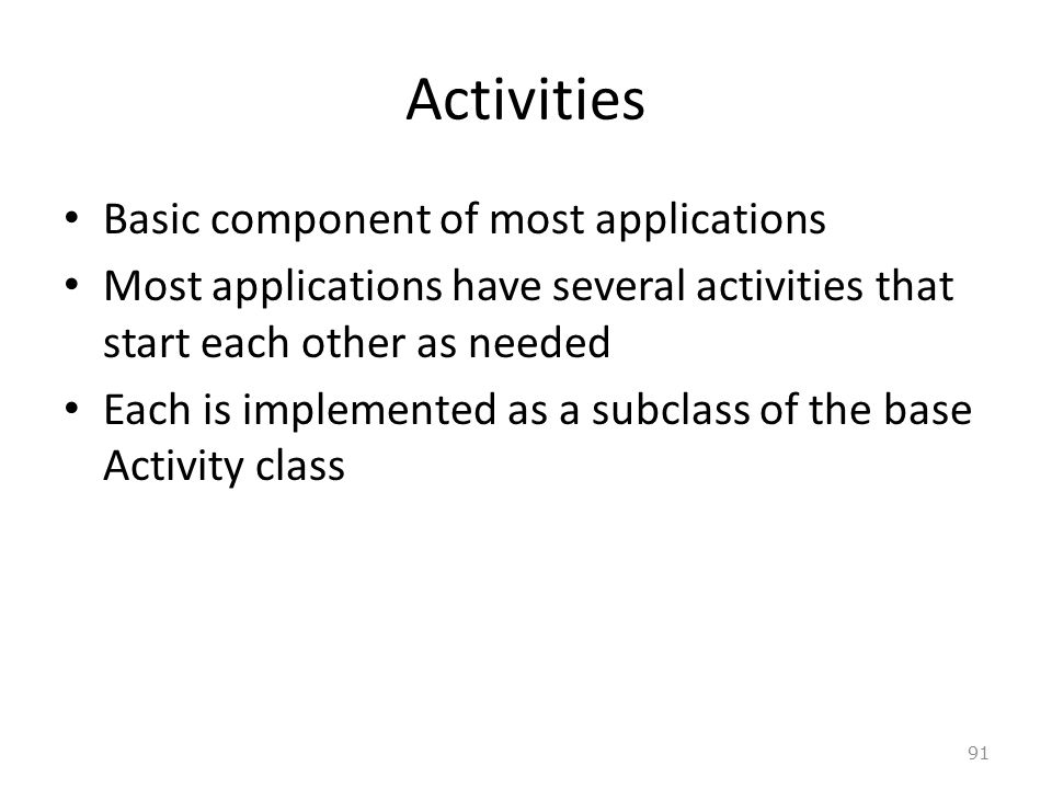 91 Activities Basic component of most applications Most applications have several activities that start each other as needed Each is implemented as a subclass of the base Activity class