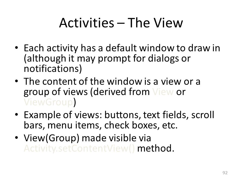 92 Activities – The View Each activity has a default window to draw in (although it may prompt for dialogs or notifications) The content of the window is a view or a group of views (derived from View or ViewGroup) Example of views: buttons, text fields, scroll bars, menu items, check boxes, etc.