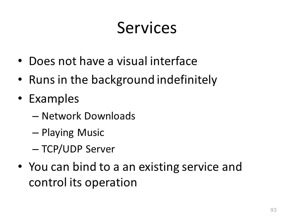 93 Services Does not have a visual interface Runs in the background indefinitely Examples – Network Downloads – Playing Music – TCP/UDP Server You can bind to a an existing service and control its operation