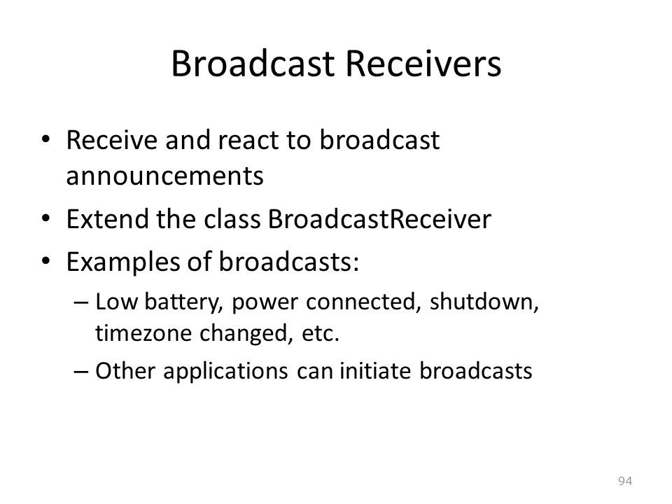 94 Broadcast Receivers Receive and react to broadcast announcements Extend the class BroadcastReceiver Examples of broadcasts: – Low battery, power connected, shutdown, timezone changed, etc.