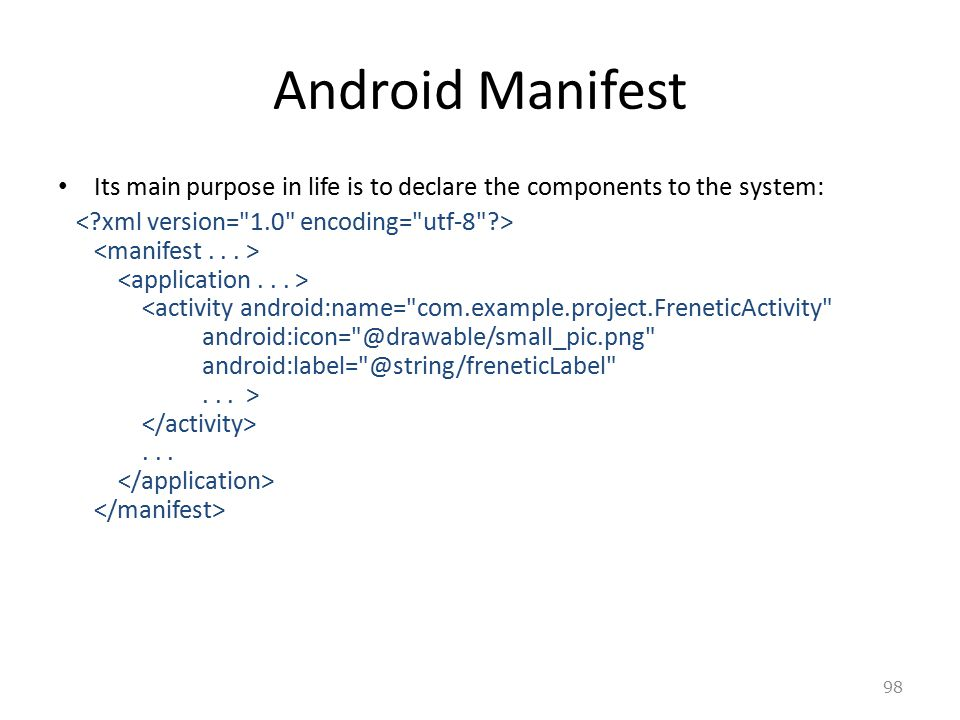 98 Android Manifest Its main purpose in life is to declare the components to the system:...