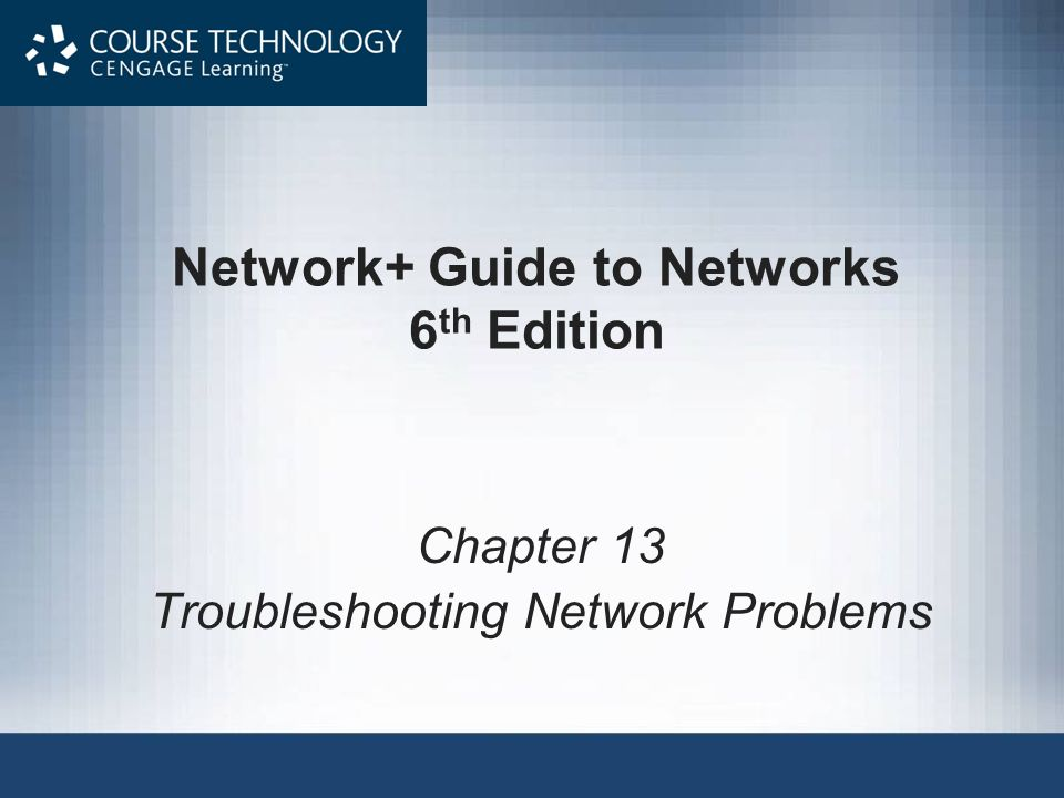 Network+ Guide to Networks 6 th Edition Chapter 13 Troubleshooting Network Problems